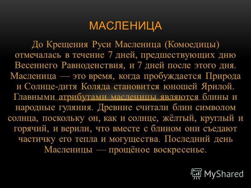 До Крещения Руси Масленица ( Комоедицы ) отмечалась в течение 7 дней, предшествующих дню Весеннего Равноденствия, и 7 дней после этого дня. Масленица это время, когда пробуждается Природа и Солнце - дитя Коляда становится юношей Ярилой. Главными атри