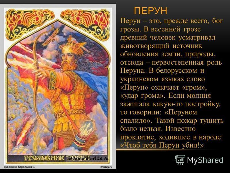 ПЕРУН Перун – это, прежде всего, бог грозы. В весенней грозе древний человек усматривал животворящий источник обновления земли, природы, отсюда – первостепенная роль Перуна. В белорусском и украинском языках слово « Перун » означает « гром », « удар
