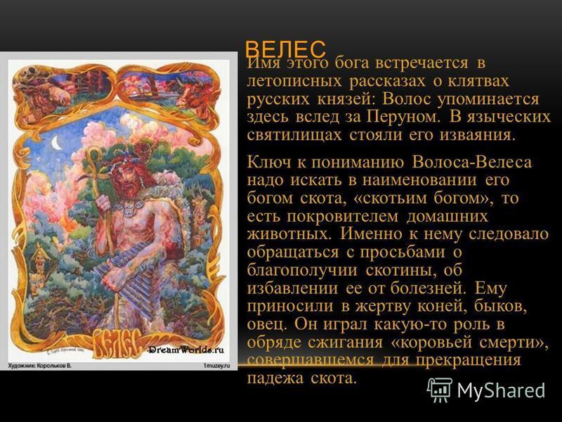 ВЕЛЕС Имя этого бога встречается в летописных рассказах о клятвах русских князей : Волос упоминается здесь вслед за Перуном. В языческих святилищах стояли его изваяния. Ключ к пониманию Волоса - Велеса надо искать в наименовании его богом скота, « ск