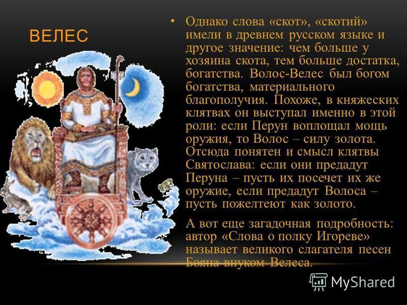 ВЕЛЕС Однако слова « скот », « скотий » имели в древнем русском языке и другое значение : чем больше у хозяина скота, тем больше достатка, богатства. Волос - Велес был богом богатства, материального благополучия. Похоже, в княжеских клятвах он выступ