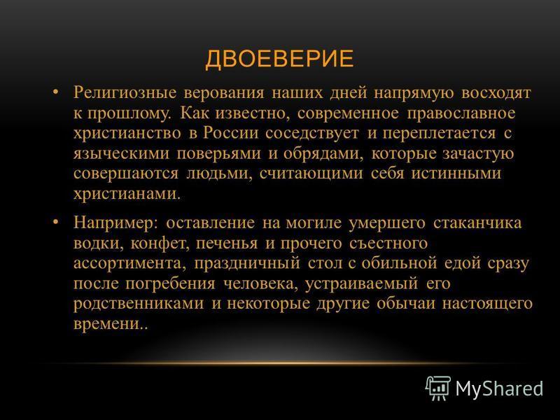 ДВОЕВЕРИЕ Религиозные верования наших дней напрямую восходят к прошлому. Как известно, современное православное христианство в России соседствует и переплетается с языческими поверьями и обрядами, которые зачастую совершаются людьми, считающими себя