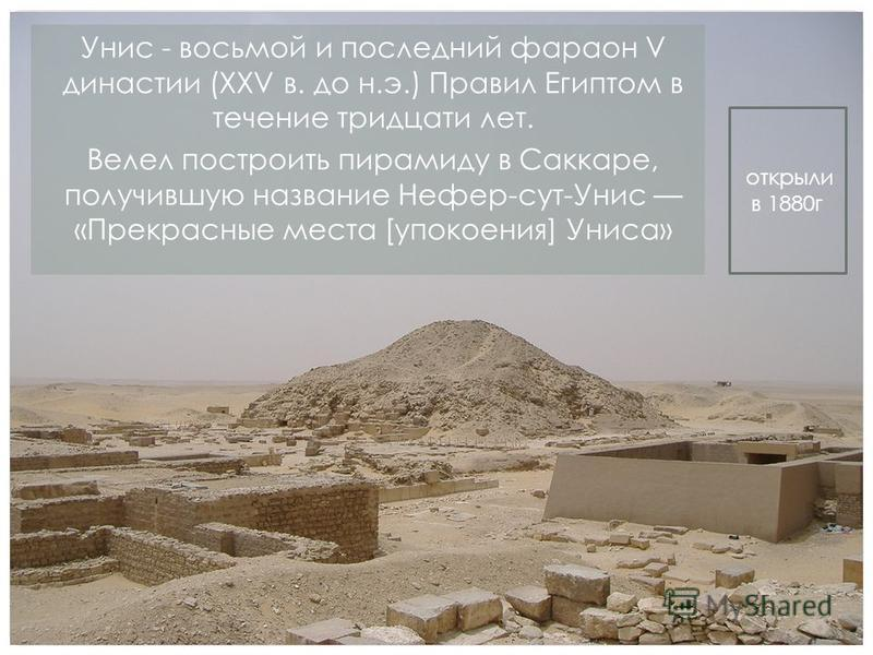 Унис - восьмой и последний фараон V династии (XXV в. до н.э.) Правил Египтом в течение тридцати лет. Велел построить пирамиду в Саккаре, получившую название Нефер-сут-Унис «Прекрасные места [упокоения] Униса» открыли в 1880 г