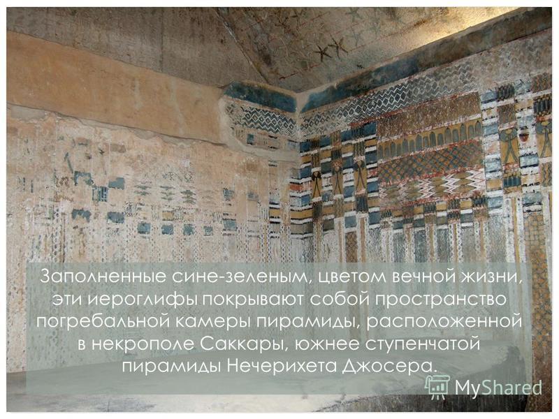 Заполненные сине-зеленым, цветом вечной жизни, эти иероглифы покрывают собой пространство погребальной камеры пирамиды, расположенной в некрополе Саккары, южнее ступенчатой пирамиды Нечерихета Джосера.