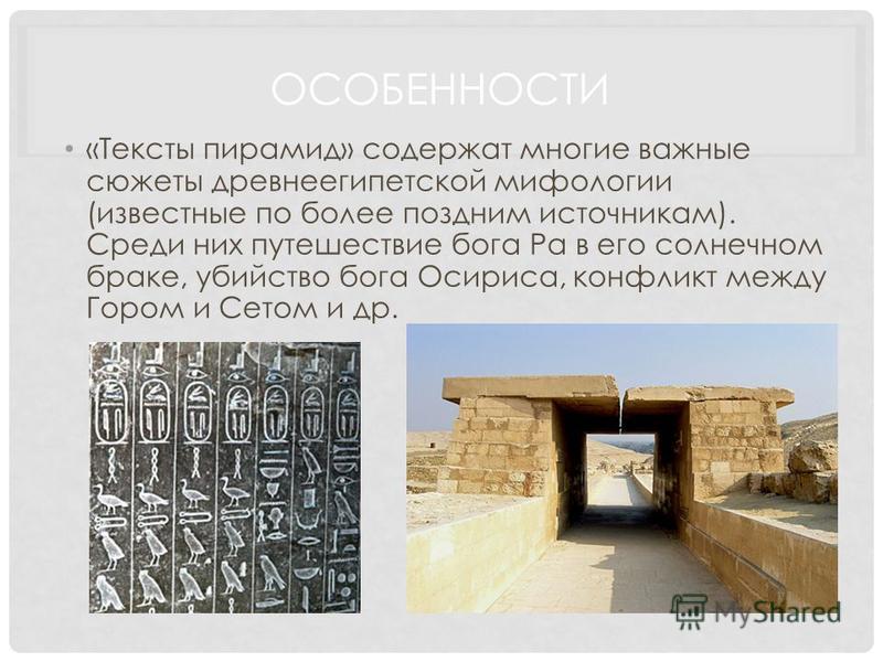 ОСОБЕННОСТИ «Тексты пирамид» содержат многие важные сюжеты древнеегипетской мифологии (известные по более поздним источникам). Среди них путешествие бога Ра в его солнечном браке, убийство бога Осириса, конфликт между Гором и Сетом и др.