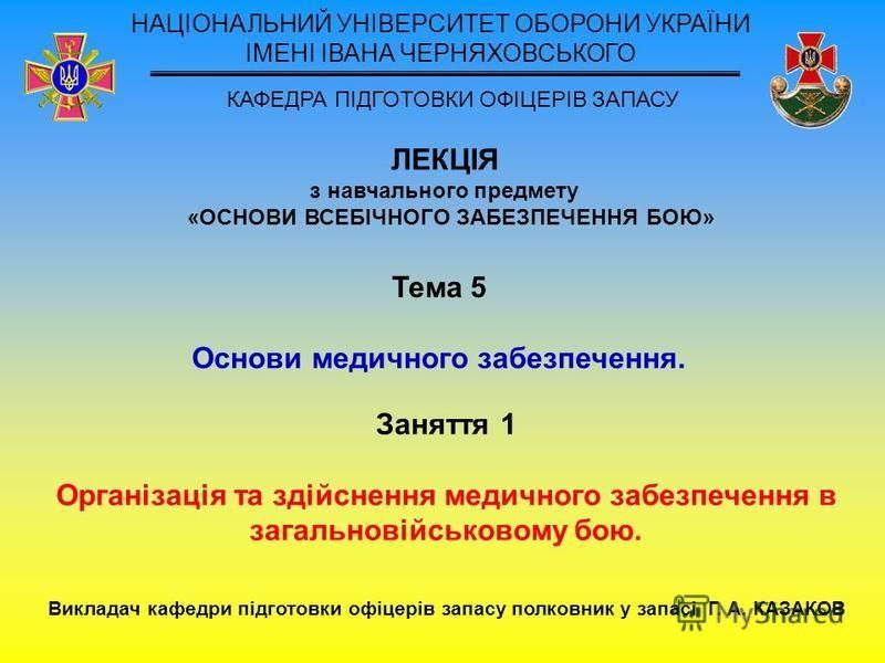 ЛЕКЦІЯ з навчального предмету «ОСНОВИ ВСЕБІЧНОГО ЗАБЕЗПЕЧЕННЯ БОЮ» НАЦІОНАЛЬНИЙ УНІВЕРСИТЕТ ОБОРОНИ УКРАЇНИ ІМЕНІ ІВАНА ЧЕРНЯХОВСЬКОГО КАФЕДРА ПІДГОТОВКИ ОФІЦЕРІВ ЗАПАСУ Тема 5 Основи медичного забезпечення. Заняття 1 Організація та здійснення медичн