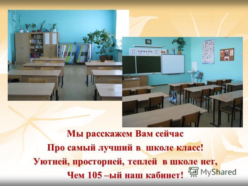 Мы расскажем Вам сейчас Про самый лучший в школе класс! Уютней, просторней, теплей в школе нет, Чем 105 –ый наш кабинет!