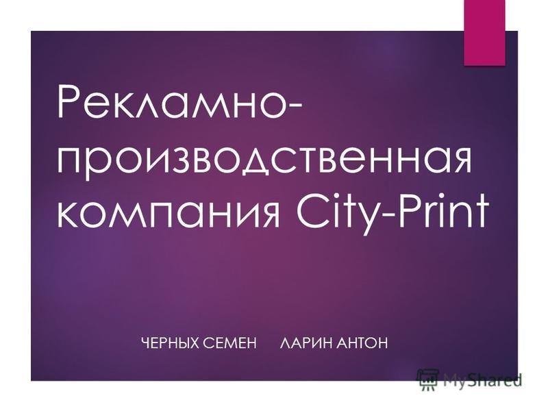 Рекламно- производственная компания City-Print ЛАРИН АНТОНЧЕРНЫХ СЕМЕН