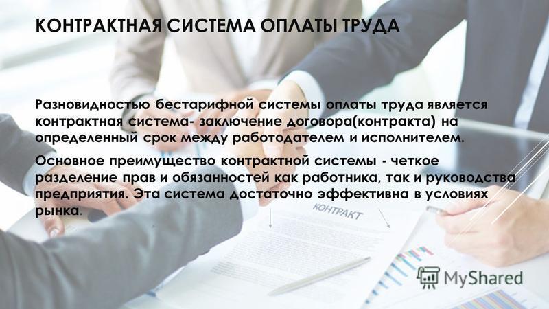 КОНТРАКТНАЯ СИСТЕМА ОПЛАТЫ ТРУДА Разновидностью бестарифной системы оплаты труда является контрактная система- заключение договора(контракта) на определенный срок между работодателем и исполнителем. Основное преимущество контрактной системы - четкое