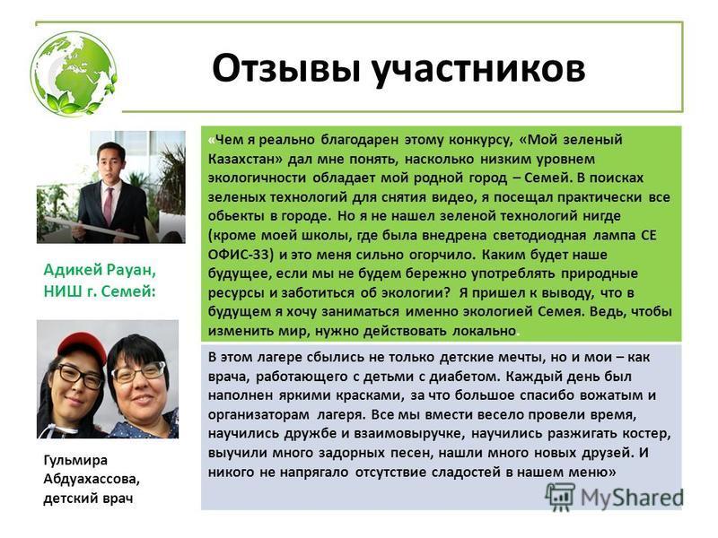 Отзывы участников Адикей Рауан, НИШ г. Семей: « Чем я реально благодарен этому конкурсу, «Мой зеленый Казахстан» дал мне понять, насколько низким уровнем экологичности обладает мой родной город – Семей. В поисках зеленых технологий для снятия видео,