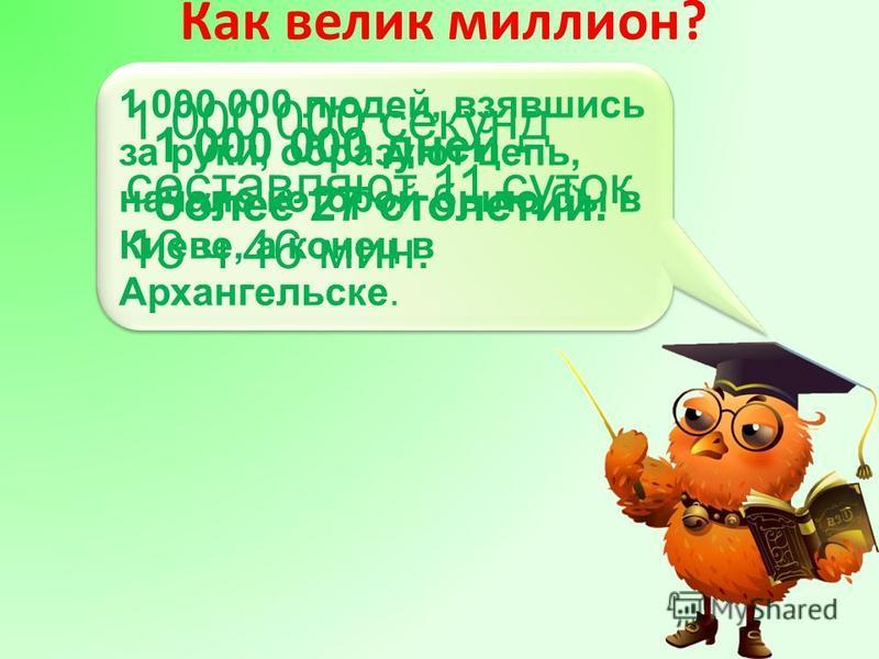Как велик миллион? 1 000 000 секунд составляют 11 суток 13 ч 46 мин. 1 000 000 людей, взявшись за руки, образуют цепь, начало которой было бы в Киеве, а конец в Архангельске. 1 000 000 дней - более 27 столетий.