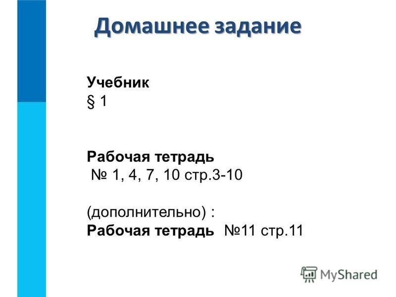 Домашнее задание Учебник § 1 Рабочая тетрадь 1, 4, 7, 10 стр.3-10 (дополнительно) : Рабочая тетрадь 11 стр.11