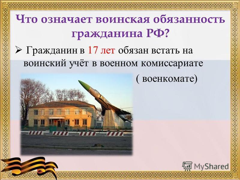 Что означает воинская обязанность гражданина РФ? Гражданин в 17 лет обязан встать на воинский учёт в военном комиссариате ( военкомате)