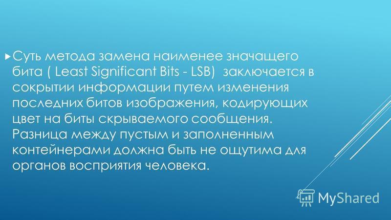 Суть метода замена наименее значащего бита ( Least Significant Bits - LSB) заключается в сокрытии информации путем изменения последних битов изображения, кодирующих цвет на биты скрываемого сообщения. Разница между пустым и заполненным контейнерами д