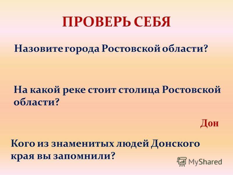ПРОВЕРЬ СЕБЯ Назовите города Ростовской области? На какой реке стоит столица Ростовской области? Дон Кого из знаменитых людей Донского края вы запомнили?