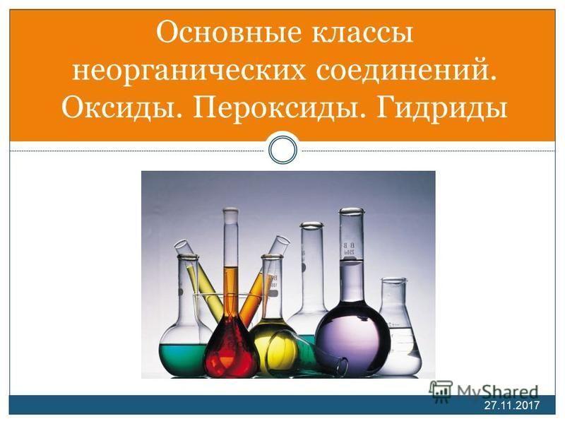 Основные классы неорганических соединений. Оксиды. Пероксиды. Гидриды 27.11.2017