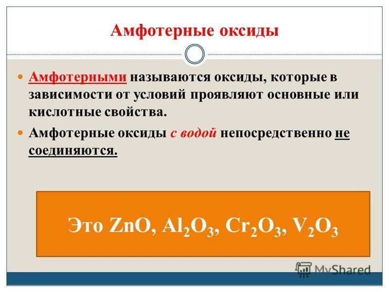 Амфотерные оксиды Амфотерными называются оксиды, которые в зависимости от условий проявляют основные или кислотные свойства. Амфотерные оксиды с водой непосредственно не соединяются. Это ZnO, Al 2 O 3, Cr 2 O 3, V 2 O 3