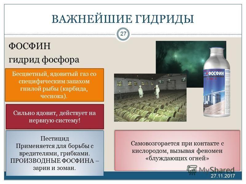 ВАЖНЕЙШИЕ ГИДРИДЫ ФОСФИН гидрид фосфора 27.11.2017 27 Бесцветный, ядовитый газ со специфическим запахом гнилой рыбы (карбида, чеснока). Сильно ядовит, действует на нервную систему! Самовозгорается при контакте с кислородом, вызывая феномен «блуждающи