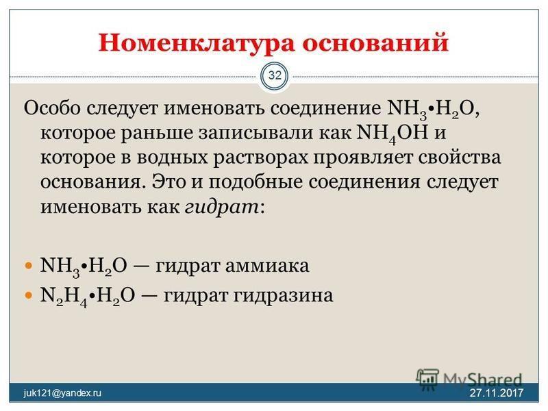 Номенклатура оснований Особо следует именовать соединение NH 3 H 2 O, которое раньше записывали как NH 4 OH и которое в водных растворах проявляет свойства основания. Это и подобные соединения следует именовать как гидрат: NH 3 H 2 O гидрат аммиака N
