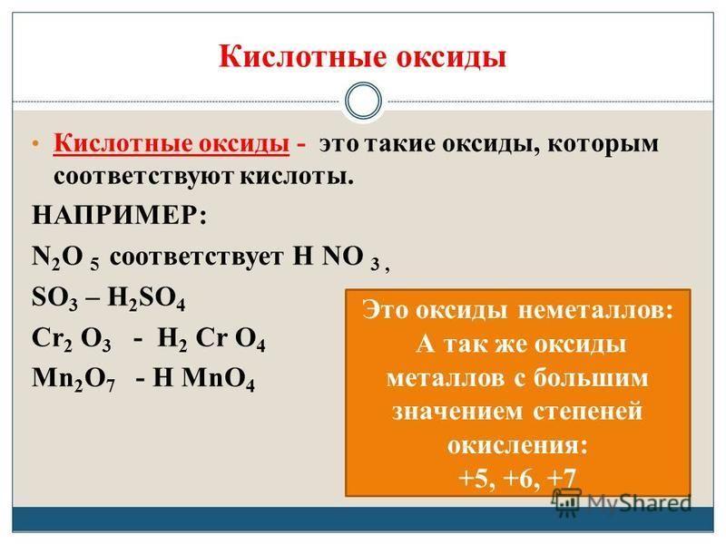 Кислотные оксиды Кислотные оксиды - это такие оксиды, которым соответствуют кислоты. НАПРИМЕР: N 2 O 5 соответствует Н NO 3, SO 3 – H 2 SO 4 Сr 2 O 3 - H 2 Сr O 4 Mn 2 O 7 - H MnO 4 Это оксиды неметаллов: А так же оксиды металлов с большим значением