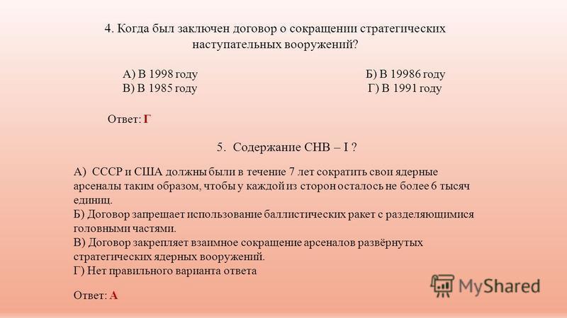 4. Когда был заключен договор о сокращении стратегических наступательных вооружений? А) В 1998 году Б) В 19986 году В) В 1985 году Г) В 1991 году Ответ: Г 5. Содержание СНВ – I ? А) СССР и США должны были в течение 7 лет сократить свои ядерные арсена