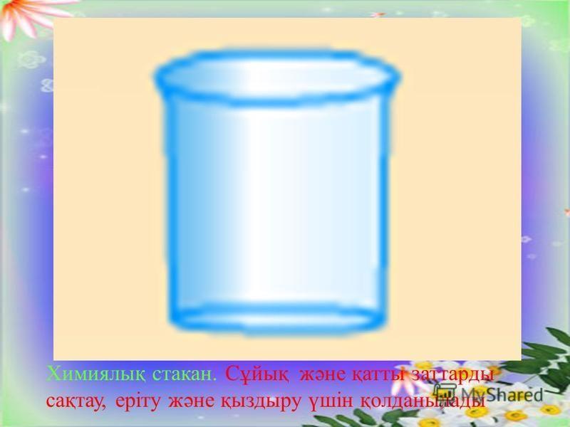 Химиялық стакан. Сұйық және қатты заттарды сақтау, еріту және қыздыру үшін қолданылады