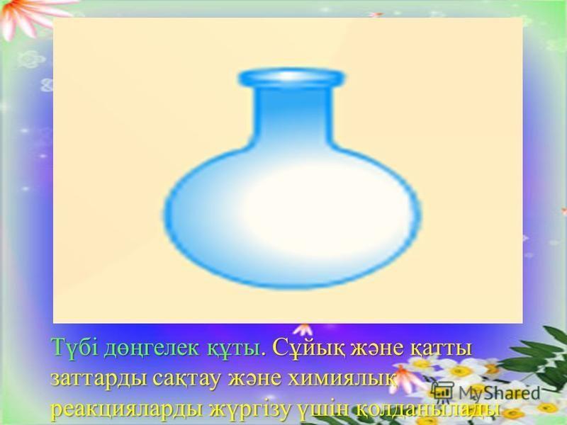 Түбі дөңгелек құты. Сұйық және қатты заттарды сақтау және химиялық реакцияларды жүргізу үшін қолданылады