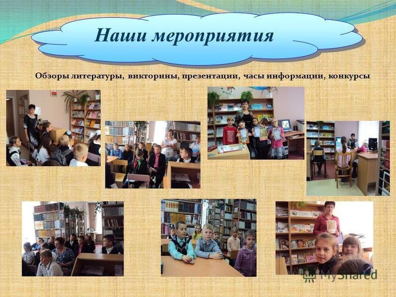 Обзоры литературы, викторины, презентации, часы информации, конкурсы Наши мероприятия