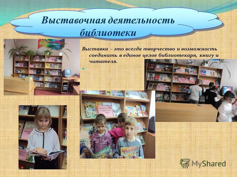 Выставочная деятельность библиотеки Выставка – это всегда творчество и возможность соединить в единое целое библиотекаря, книгу и читателя.