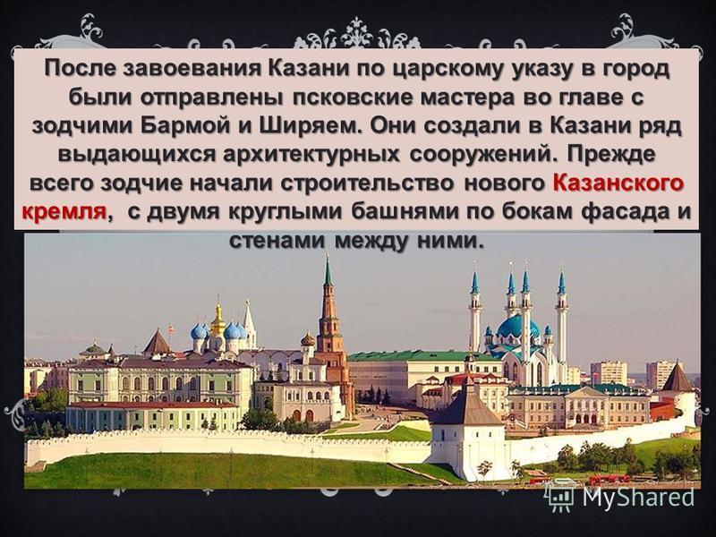 После завоевания Казани по царскому указу в город были отправлены псковские мастера во главе с зодчими Бармой и Ширяем. Они создали в Казани ряд выдающихся архитектурных сооружений. Прежде всего зодчие начали строительство нового Казанского кремля, с
