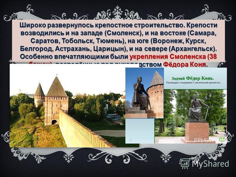 Широко развернулось крепостное строительство. Крепости возводились и на западе (Смоленск), и на востоке (Самара, Саратов, Тобольск, Тюмень), на юге (Воронеж, Курск, Белгород, Астрахань, Царицын), и на севере (Архангельск). Особенно впечатляющими были