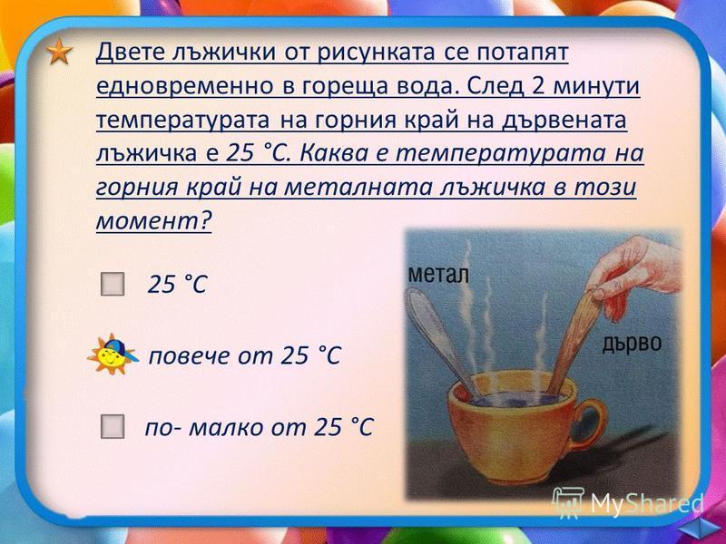 Двете лъжички от рисунката се потапят едновременно в гореща вода. След 2 минути температурата на горния край на дървената лъжичка е 25 °С. Каква е температурата на горния край на металната лъжичка в този момент? 25 °С повече от 25 °С по- малко от 25
