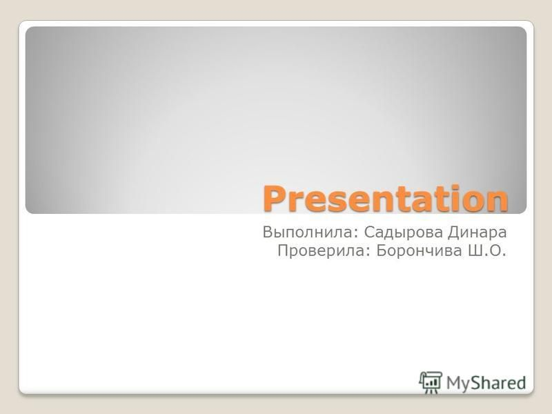 Presentation Выполнила: Садырова Динара Проверила: Борончива Ш.О.