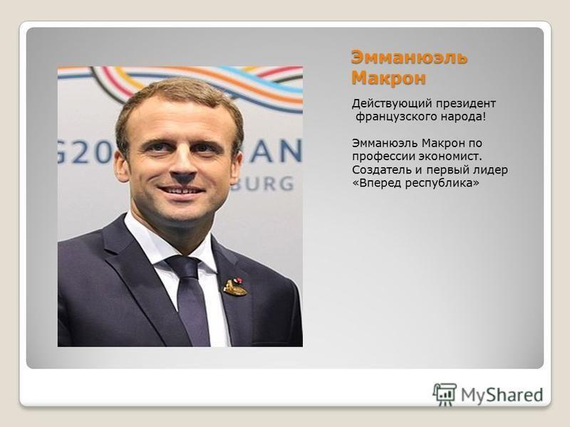 Эмманюэль Макрон Действующий президент французского народа! Эмманюэль Макрон по профессии экономист. Создатель и первый лидер «Вперед республика»