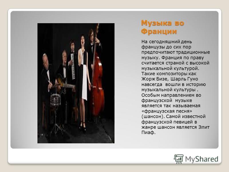 Музыка во Франции На сегодняшний день французы до сих пор предпочитают традиционные музыку. Франция по праву считается страной с высокой музыкальной культурой. Такие композиторы как Жорж Бизе, Шарль Гуно навсегда вошли в историю музыкальной культуры.