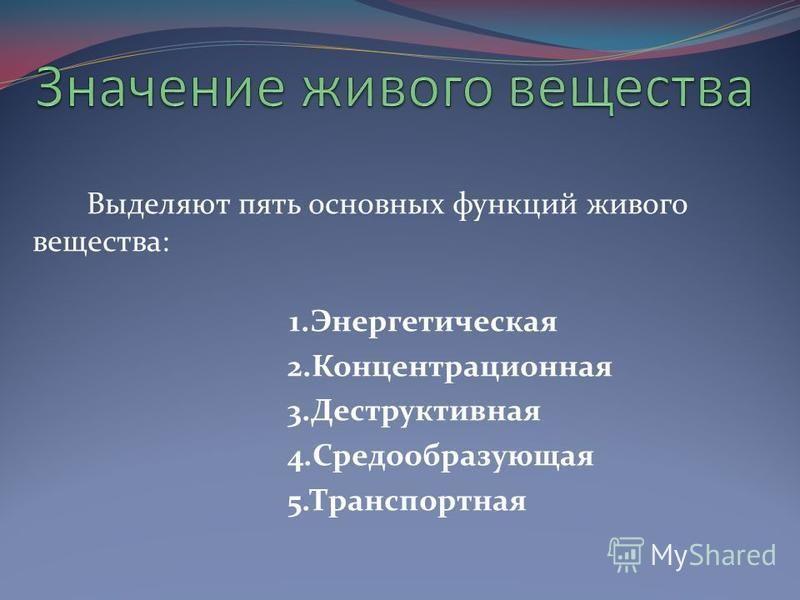 Выделяют пять основных функций живого вещества: 1. Энергетическая 2. Концентрационная 3. Деструктивная 4. Средообразующая 5.Транспортная