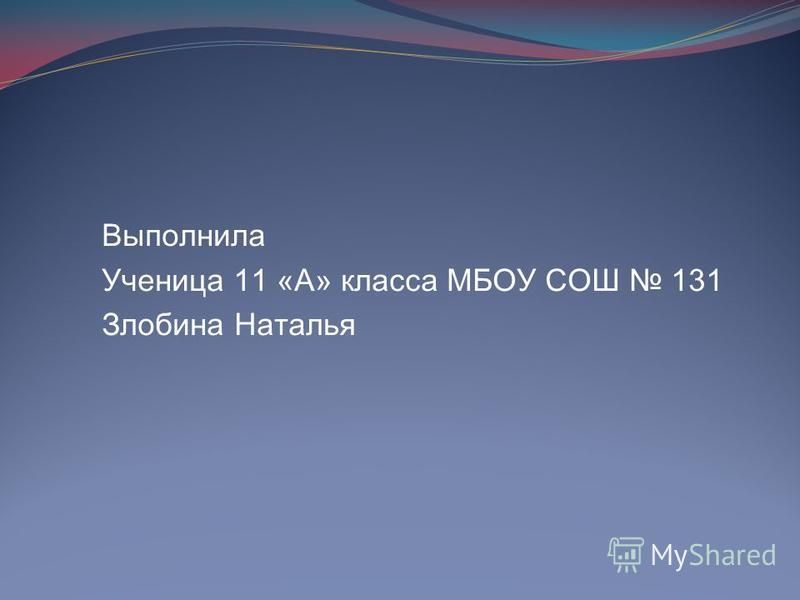 Выполнила Ученица 11 «А» класса МБОУ СОШ 131 Злобина Наталья