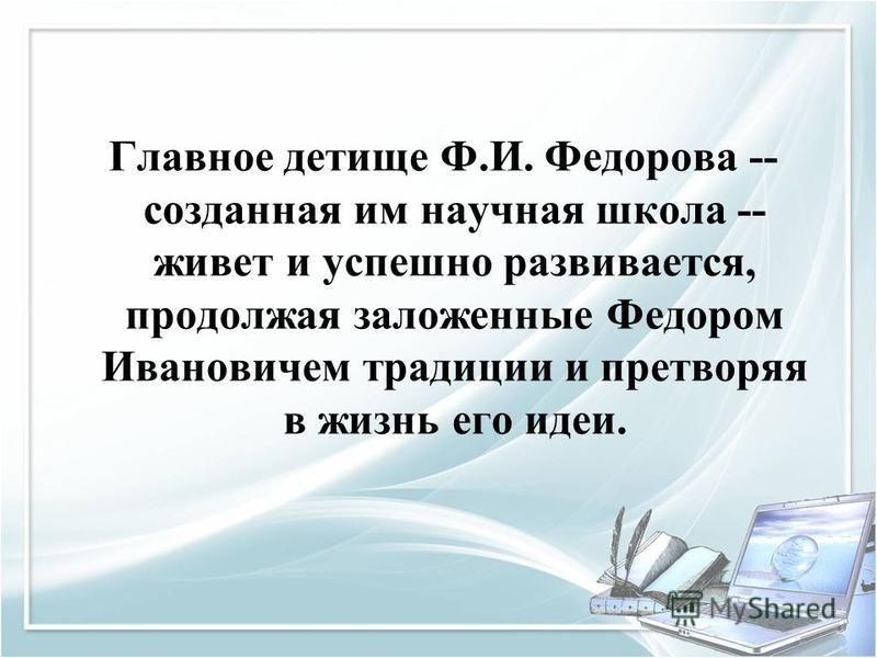 Главное детище Ф.И. Федорова -- созданная им научная школа -- живет и успешно развивается, продолжая заложенные Федором Ивановичем традиции и претворяя в жизнь его идеи.
