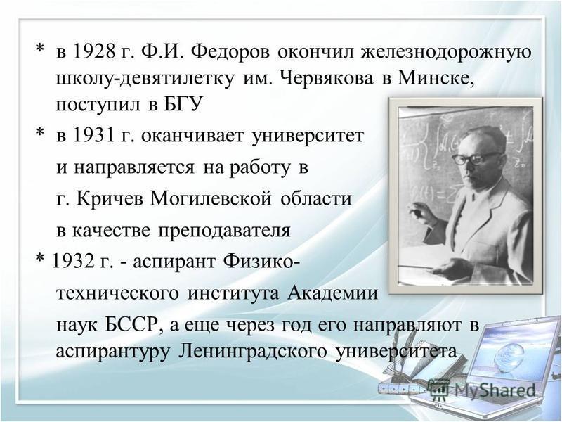* в 1928 г. Ф.И. Федоров окончил железнодорожную школу-девятилетку им. Червякова в Минске, поступил в БГУ * в 1931 г. оканчивает университет и направляется на работу в г. Кричев Могилевской области в качестве преподавателя * 1932 г. - аспирант Физико