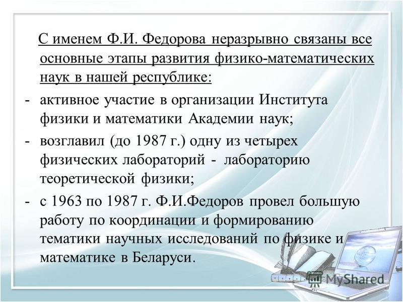 С именем Ф.И. Федорова неразрывно связаны все основные этапы развития физико-математических наук в нашей республике: -активное участие в организации Института физики и математики Академии наук; -возглавил (до 1987 г.) одну из четырех физических лабор