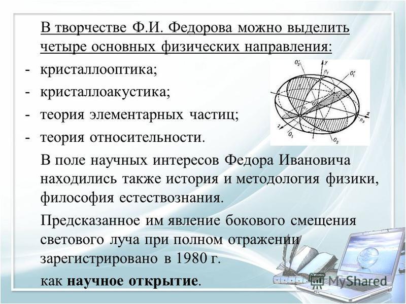В творчестве Ф.И. Федорова можно выделить четыре основных физических направления: -кристаллооптика; -кристаллов акустика; -теория элементарных частиц; -теория относительности. В поле научных интересов Федора Ивановича находились также история и метод