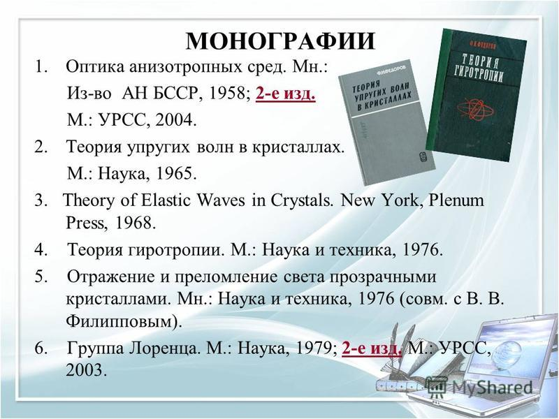 МОНОГРАФИИ 1. Оптика анизотропных сред. Мн.: Из-во АН БССР, 1958; 2-е изд. 2-е изд. М.: УРСС, 2004. 2. Теория упругих волн в кристаллах. М.: Наука, 1965. 3. Theory of Elastic Waves in Crystals. New York, Plenum Press, 1968. 4. Теория гиротропии. М.: