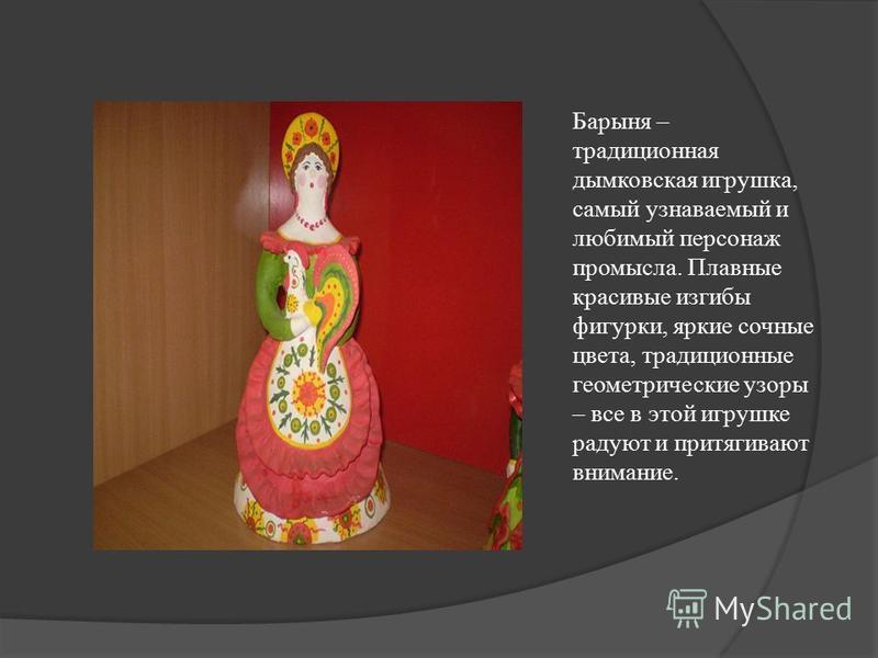 Барыня – традиционная дымковская игрушка, самый узнаваемый и любимый персонаж промысла. Плавные красивые изгибы фигурки, яркие сочные цвета, традиционные геометрические узоры – все в этой игрушке радуют и притягивают внимание.