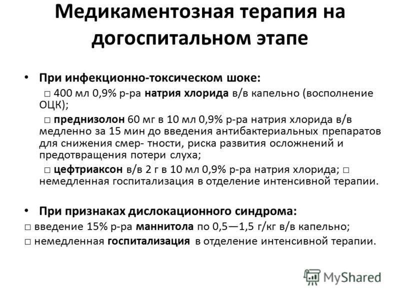 Медикаментозная терапия на догоспитальном этапе При инфекционно-токсическом шоке: 400 мл 0,9% р-ра натрия хлорида в/в капельно (восполнение ОЦК); преднизолон 60 мг в 10 мл 0,9% р-ра натрия хлорида в/в медленно за 15 мин до введения антибактериальных