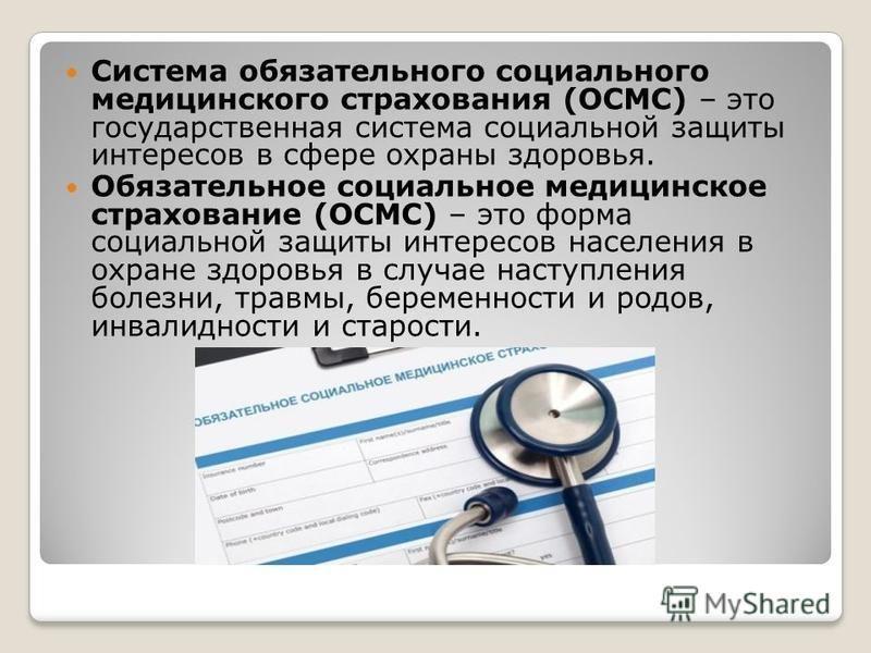 Система обязательного социального медицинского страхования (ОСМС) – это государственная система социальной защиты интересов в сфере охраны здоровья. Обязательное социальное медицинское страхование (ОСМС) – это форма социальной защиты интересов населе