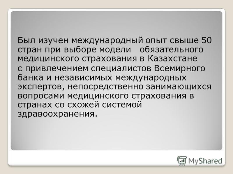 Был изучен международный опыт свыше 50 стран при выборе модели обязательного медицинского страхования в Казахстане с привлечением специалистов Всемирного банка и независимых международных экспертов, непосредственно занимающихся вопросами медицинского