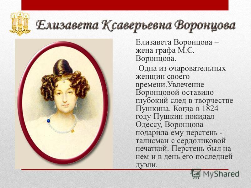Елизавета Ксаверьевна Воронцова Елизавета Ксаверьевна Воронцова Елизавета Воронцова – жена графа М.С. Воронцова. Одна из очаровательных женщин своего времени.Увлечение Воронцовой оставило глубокий след в творчестве Пушкина. Когда в 1824 году Пушкин п