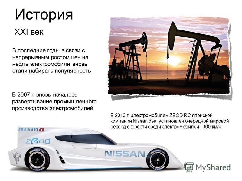 В последние годы в связи с непрерывным ростом цен на нефть электромобили вновь стали набирать популярность В 2007 г. вновь началось развёртывание промышленного производства электромобилей. История XXI век В 2013 г. электромобилем ZEOD RC японской ком