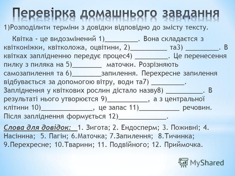 1)Розподілити терміни з довідки відповідно до змісту тексту. Квітка - це видозмінений 1)_________. Вона складаєтся з квітконіжки, квітколожа, оцвітини, 2)__________ та3) _________. В квітках заплідненню передує процес4) _________. Це перенесення пилк