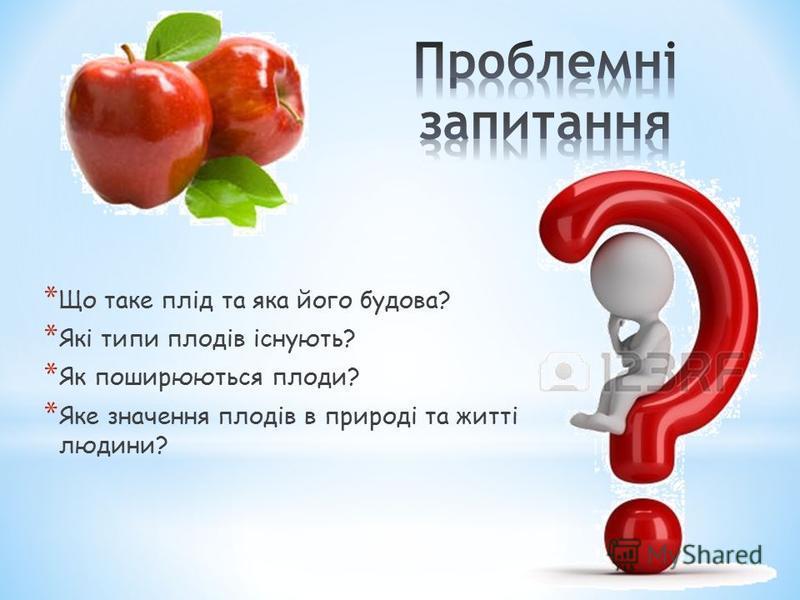 * Що таке плід та яка його будова? * Які типи плодів існують? * Як поширюються плоди? * Яке значення плодів в природі та житті людини?