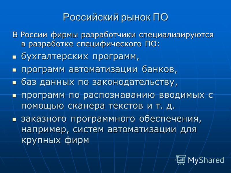 Российский рынок ПО В России фирмы разработчики специализируются в разработке специфического ПО: бухгалтерских программ, бухгалтерских программ, программ автоматизации банков, программ автоматизации банков, баз данных по законодательству, баз данных
